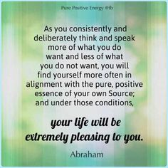As you consistently and deliberately think and speak more of what you do want and less of what you do not want, you will find yourself more often in alignment with the pure positive essence of your own Source and under those conditions your life will be extremely pleasing to you. -Abraham Hicks Quotes