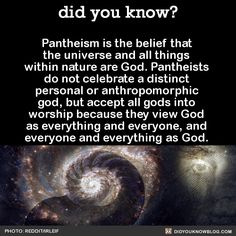 Pantheism is the belief that the universe and all things within nature are God. Pantheists do not celebrate a distinct personal or anthropomorphic god, but accept all gods into worship because they view God as everything and everyone, and everyone and everything as God.  Source