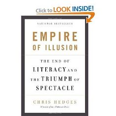"""Chris Hedges, """"Empire of Illusion: The End of Literacy and the Triumph of Spectacle."""" I've heard Chris Hedges speak about this book on CSPAN and I've already started reading it. He is right on with his analysis of our culture. I highly recommend this book."""