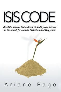 Isis Code : Revelations from Brain Research and Systems Science on the Search for Human Perfection and Happiness by Ariane Page, http://www.amazon.com/dp/B00BHADZWW/ref=cm_sw_r_pi_dp_M1Aasb1FWM1Y0