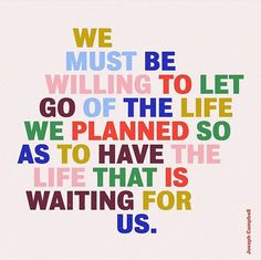 We must be willing to let go of the life we l,an Ed so as to have the life that is waiting for us - words Flow Quotes, Quotes To Live By, Let It Flow, Let It Be, Joseph Campbell, Word Up, Bettering Myself, More Words, Love Yourself Quotes