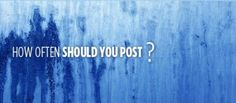 How often should you post on your social media networks and on your blog?
