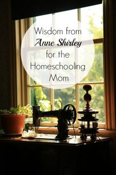 Wisdom from Anne Shirley for the Homeschooling Mom #AnneOfGreenGables #homeschool