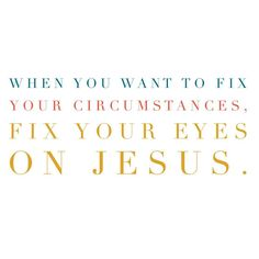 """I want to """"fix"""" stuff. But Jesus says, """"When you want to fix your circumstances, fix your eyes on Me."""""""