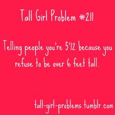 "Tall Girl Problems: I used to say that I was 5'12"" b/c it did not sound as tall as 6'. Also, it was very good at weeding out certain guys in my single days, especially if it took longer than 5 mins. for them to calculate 5'12""..."