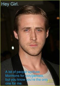 Hey girl. A lot of people confuse Mormons for polygamists, but you know you're the only one for me.