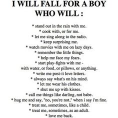 This is literally the most truest thing I've ever read. All the things i want in a boy is every thing on this list and hopefully one crazy day i will fall for a guy like this. But how the world is these days, with whats going on about everything, it may be VERY hard to find someone like this, but maybe i will.
