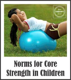 I frequently get asked where you can find norms to measure core strength in children.  As pediatric therapists, we sometimes use supine flexion, prone extension, modified sit ups and push ups as measures of core strength.  I don't usually refer to the norms but more look at the quality of how the exercise is performed …