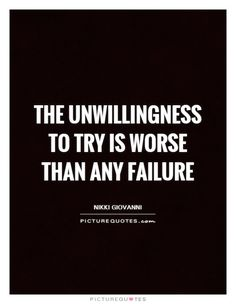 The unwillingness to try is worse than any failure. Picture Quotes.