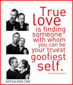 True love is finding someone with whom you can be your truest goofiest self