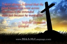 """I have always believed that the Good Samaritan went across the road to the wounded man just because he wanted to.""  - Wilfred Thomason Grenfell / www.bibleinmylanguage.com"