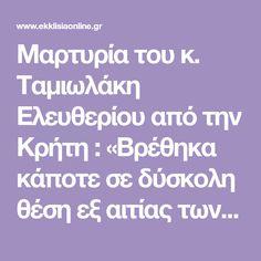 Μαρτυρία του κ. Ταμιωλάκη Ελευθερίου από την Κρήτη : «Βρέθηκα κάποτε σε δύσκολη θέση εξ αιτίας των πολλών μου υποχρεώσεων, και πήγα να δω τον Γέροντα Παΐσιο για να με στηρίξει. Μέσα στα χιόνια με πολύ άσχημο καιρό έφθασα και χτύπησα την πόρτα». Μου άνοιξε ο Γέροντας και με έβαλε μέσα γρήγορα .