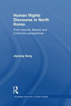 Human Rights Discourse in North Korea: Post-Colonial, Marxist and Confucian Perspectives by Jiyoung Song