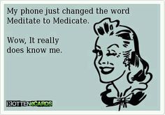 My phone just changed the word meditate to medicate. Wow, it really does know me. . ecard jokes humor funny hilarious LOL haha hahaha