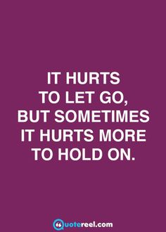 It hurst to let go, but sometimes it hurts more to hold on.