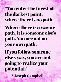 """""""You enter the forest at the darkest point, where there is no path.Where there is a way or path, it is someone else's path. You are not on your own path.If you follow someone else's way, you are not going to realize your potential."""" Joseph Campbell"""