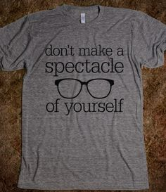 Spectacle of Yourself Funny design using hipster glasses. Text says: don't make a spectacle of yourself. Great funny, humorous holiday or birthday gift idea for the eye doctor, optician or optometrist. Printed on Skreened T-Shirt Optometry Humor, Optometry Office, Hipster Glasses, Optical Shop, Eye Doctor, Optician, Character Aesthetic, Work Humor, Puns