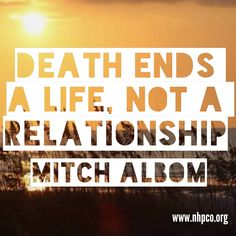 """Death ends a life, not a relationship"" - Tuesdays With Morrie Author Mitch Albom"