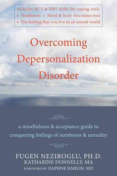 Overcoming Depersonalization Disorder: A Mindfulness & Acceptance Guide to Conquering Feelings of Numbness & Unre...