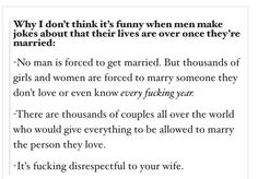 Slight alteration - sometimes men are pressured/forced into marriage too, just less commonly.It's just as disrespectful to those men too.