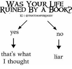 Oh my gosh this is the best. was your life ruined by a book
