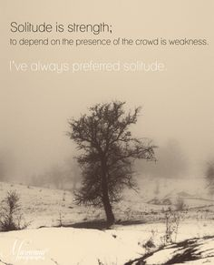 Solitude is strength.