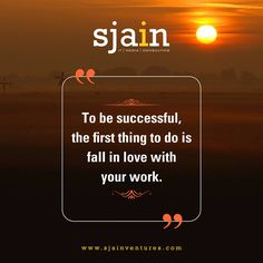 To be successful, the first thing to do is fall in love with your work. www.sjainventures.com