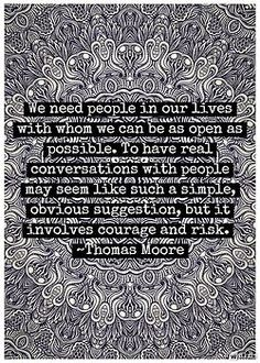 """""""We need people in our lives with whom we can be as open as possible. To have real conversations with people may seem like such a simple, obvious suggestion, but it involves courage and risk."""" - Thomas Moore"""
