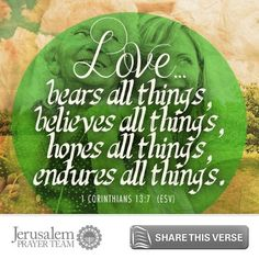 1 Corinthians 13:7     Love bears all things, believes all things, hopes all things, endures all things.    Leave your PRAYERS below and encourage others to pray for peace in Jerusalem when you LIKE and SHARE this verse.
