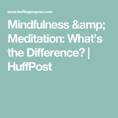 Mindfulness & Meditation: What's the Difference? | HuffPost