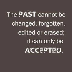 The past cannot be changed, forgotten, edited or erased; it can only be accepted.