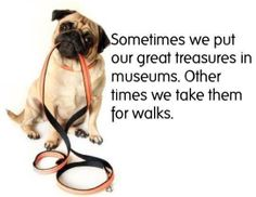 Sometimes we put our greatest treasures in museums. Other times we take them for walks.