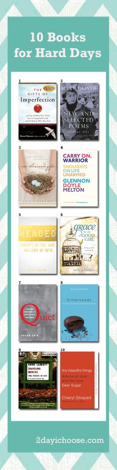 10 Book for Hard Days: 1) The Gifts of Imperfection-Brene Brown 2) New and Selected Poems Vol. 1-Mary Oliver 3) 1000 Gifts-Ann Voskamp 4) Carry On Warrior-Glennon Melton 5) Mended-Anna White 6) Grace for the Good Girl-Emily Freeman 7) Quiet-Susan Cain 8) Bittersweet-Shauna Niequiest 9) Traveling Mercies-Anne Lamott 10) Tiny Beautiful Things-Cheryl Strayed #2dayichoose #books #ebooks #goodreads #reading #inspirations #encouragement #inspirationalbooks #inspirationalstories…