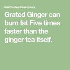 Grated Ginger can burn fat Five times faster than the ginger tea itself.