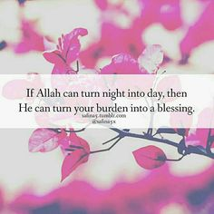 If Allah can turn night into day then He can turn your burden into  blessing. @safina5x #quotes