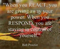 Response requires patient & conscious thought. Reaction is usually about thoughtless emotion.