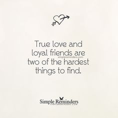 True love and loyal friends are two of the hardest things to find. — Unknown Author