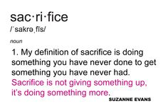 """""""My definition of sacrifice is doing something you have never done to get something you have never had. Sacrifice is not giving something up, it's doing something more."""" -Suzanne Evans"""