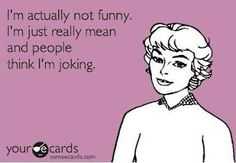 i'm actually not funny. i'm just really mean & people think i'm joking....rare but it happens :)