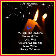 We Light This Candle In Memory Of Our Loved Ones We Send Our Love And Easter Wishes Straight To Heaven