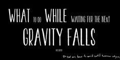 What to do while waiting for the next episode of Gravity Falls