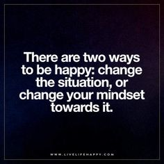 There are two ways to be happy: change the situation, or change your mindset towards it. – Unknown