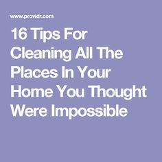 16 Tips For Cleaning All The Places In Your Home You Thought Were Impossible