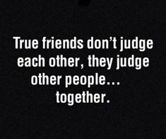Funny pictures about True friends don't judge each other. Oh, and cool pics about True friends don't judge each other. Also, True friends don't judge each other. Bff Quotes, Great Quotes, Quotes To Live By, Funny Quotes, Inspirational Quotes, Funny Friendship Quotes, True Friends Quotes Funny, Best Friend Quotes Funny Hilarious, Crazy Friend Quotes