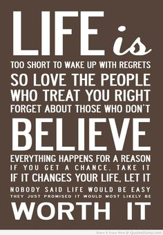 life is too short to wake up with regrets, so love the people who treat you right, forget about those who don't, believe everything happens for a reason, if you get a chance take it, if it changes your life, let it, nobody said life would be easy, they just promised it would most likely be worth it