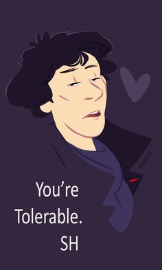 """You're tolerable."" I love you, too, Sherlock *u*"