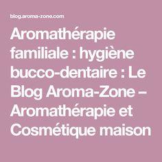 Aromathérapie familiale : hygiène bucco-dentaire : Le Blog Aroma-Zone – Aromathérapie et Cosmétique maison
