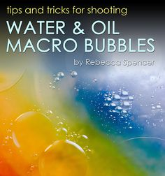 Oil & Water Macro Photography Tutorial by Rebecca Spencer. Great how-to's, pullbacks.  Very inspirational!