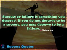 Success or failure is something you deserve. If you do not deserve to be a success, you may deserve to be a failure. Success Quotes 8