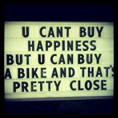 You can't buy happiness, but you can buy a bike and that's pretty close.
